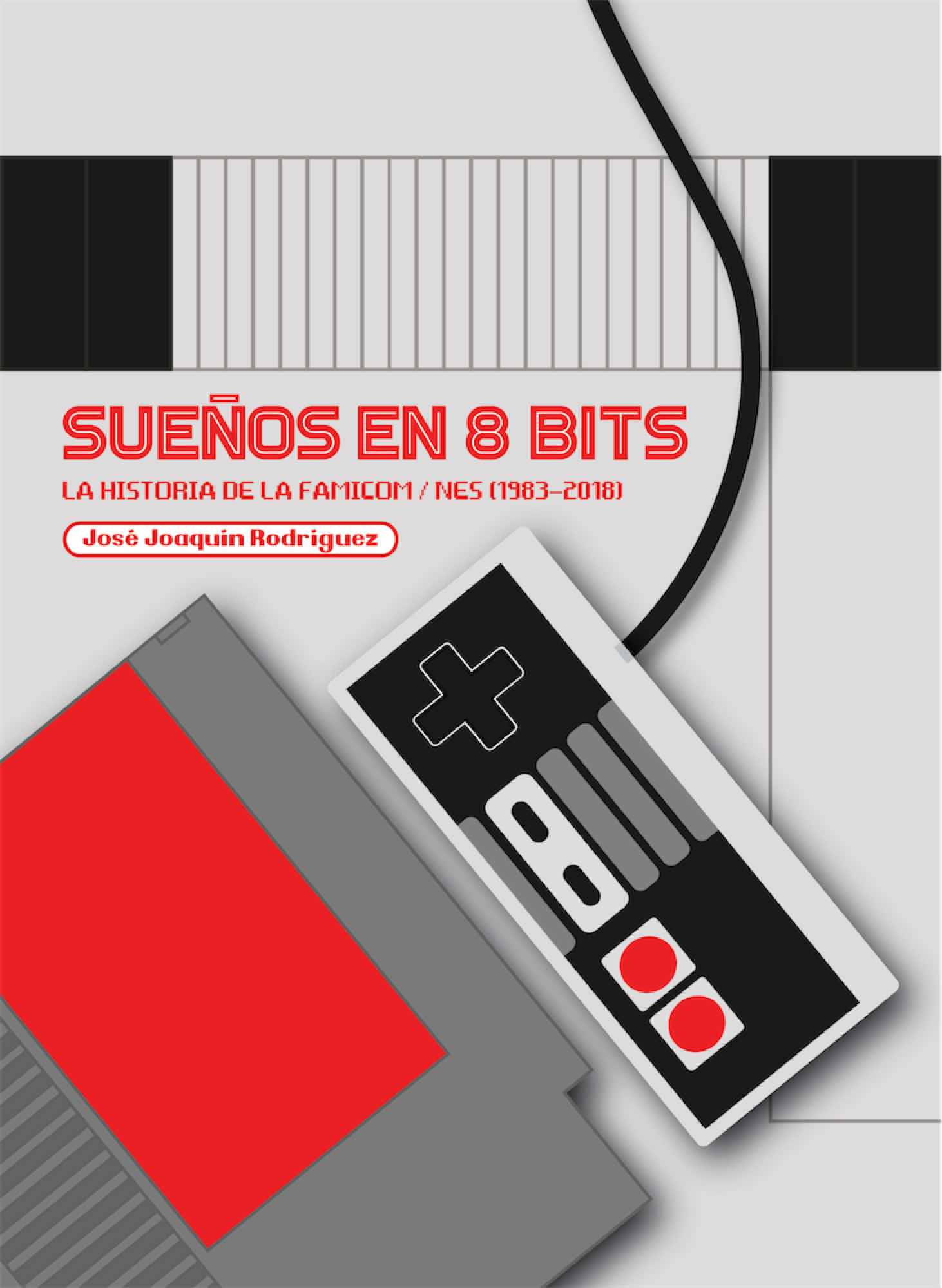 SUEÑOS EN 8 BITS: LA HISTORIA DE LA FAMICOM/NES (1983-2018)