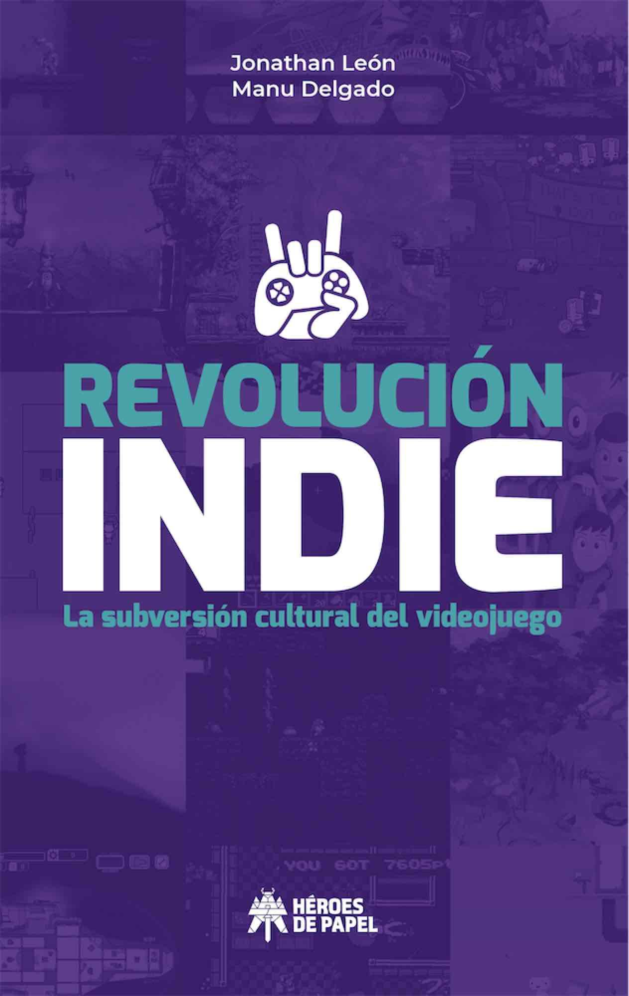 REVOLUCION INDIE. LA SUBVERSION CULTURAL DEL VIDEOJUEGO